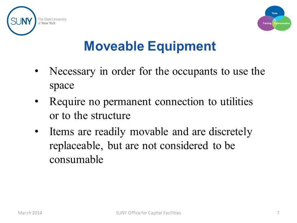 Moveable Equipment Necessary in order for the occupants to use the space Require no permanent connection to utilities or to the structure Items are readily movable and are discretely replaceable, but are not considered to be consumable March 2014SUNY Office for Capital Facilities7