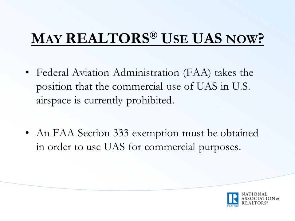 M AY REALTORS ® U SE UAS NOW ? Federal Aviation Administration (FAA) takes the position that the commercial use of UAS in U.S. airspace is currently p