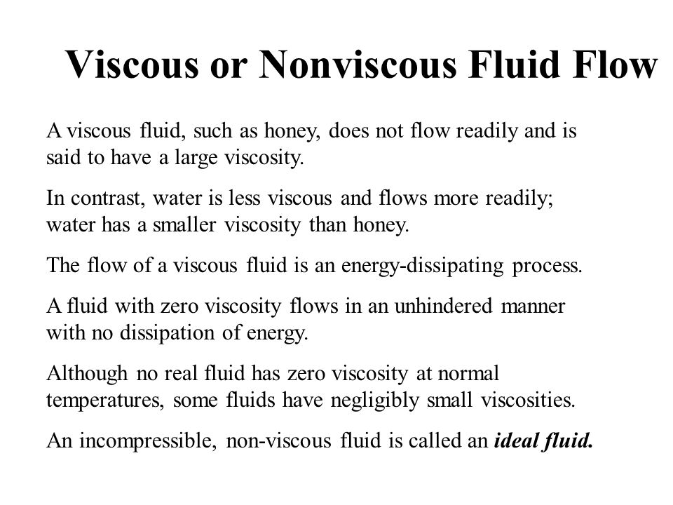 Viscous or Nonviscous Fluid Flow A viscous fluid, such as honey, does not flow readily and is said to have a large viscosity.