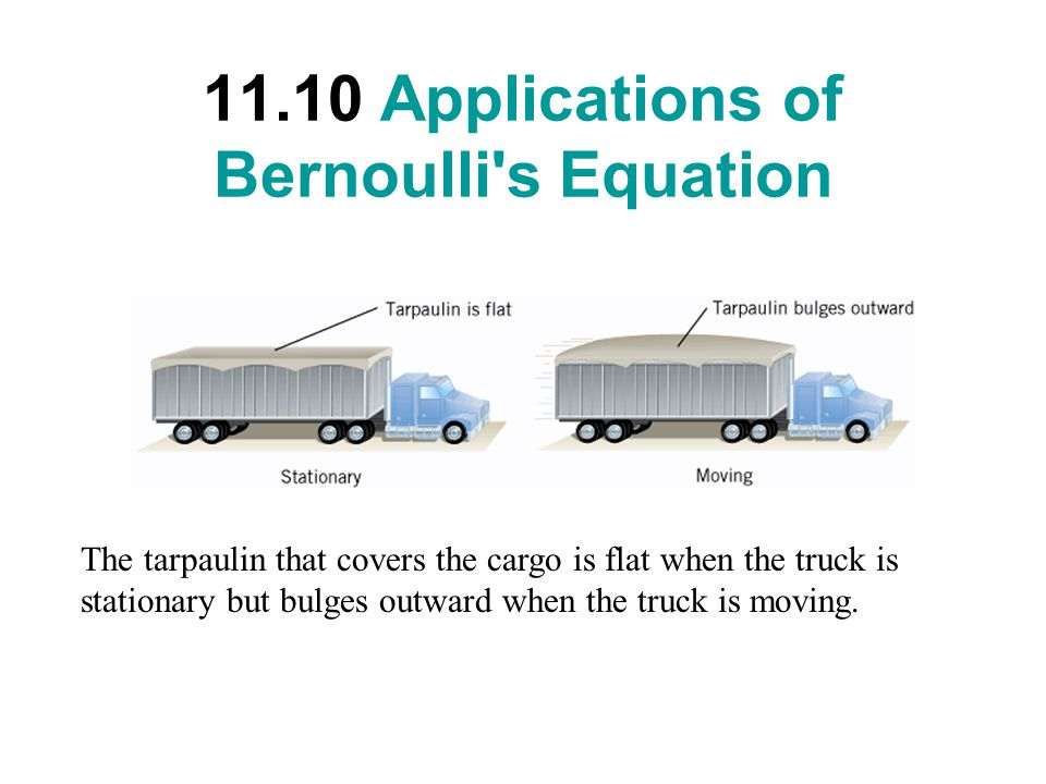 11.10 Applications of Bernoulli s Equation The tarpaulin that covers the cargo is flat when the truck is stationary but bulges outward when the truck is moving.