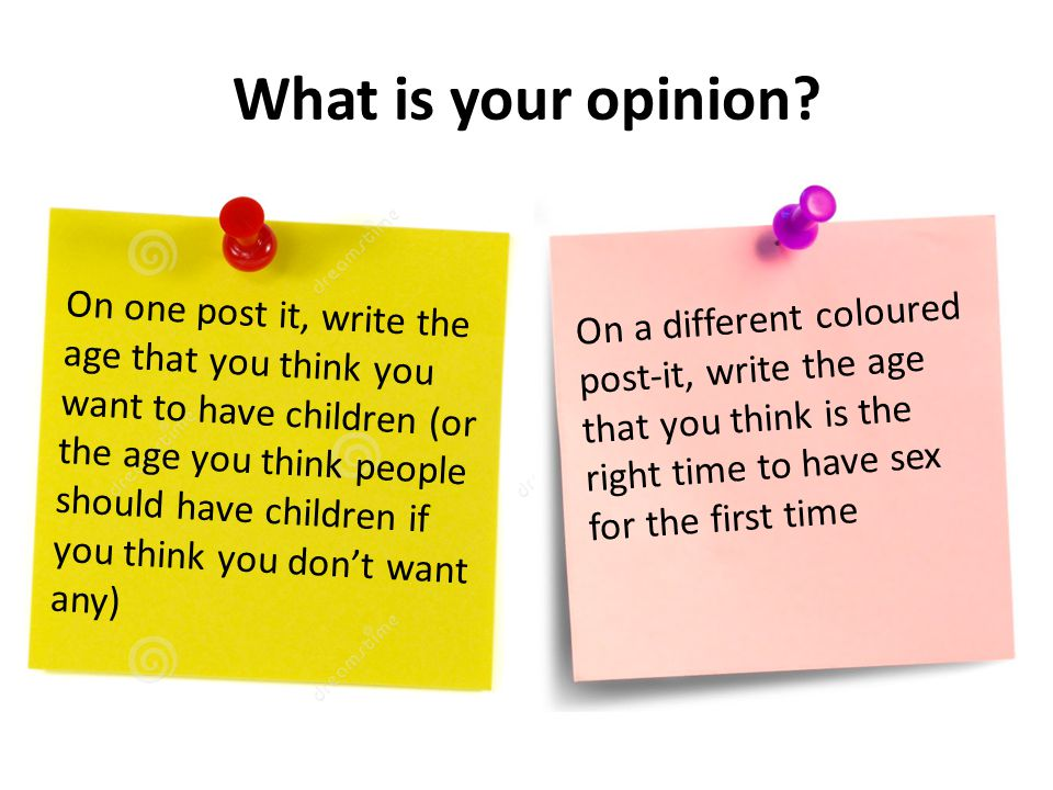 What is your opinion? On one post it, write the age that you think you want to have children (or the age you think people should have children if you