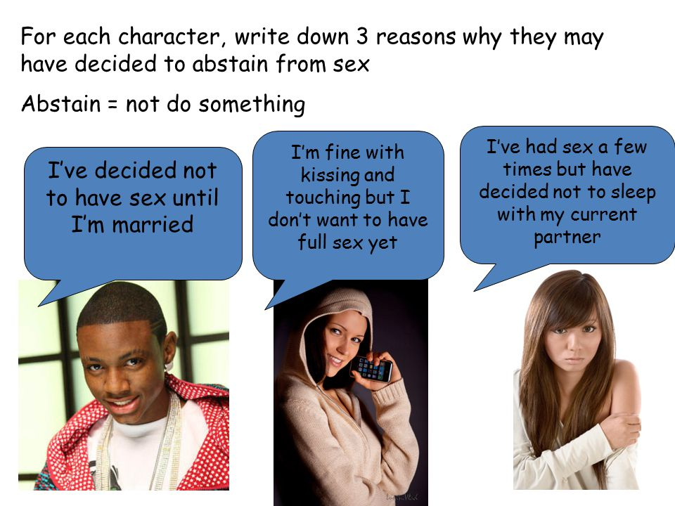 For each character, write down 3 reasons why they may have decided to abstain from sex Abstain = not do something I've decided not to have sex until I'm married I'm fine with kissing and touching but I don't want to have full sex yet I've had sex a few times but have decided not to sleep with my current partner