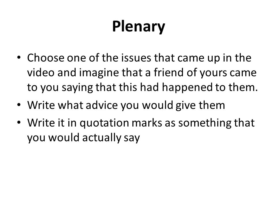 Plenary Choose one of the issues that came up in the video and imagine that a friend of yours came to you saying that this had happened to them. Write