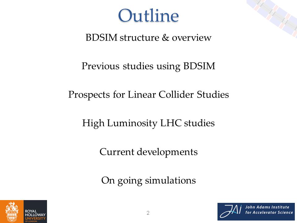 2Outline BDSIM structure & overview Previous studies using BDSIM Prospects for Linear Collider Studies High Luminosity LHC studies Current developments On going simulations