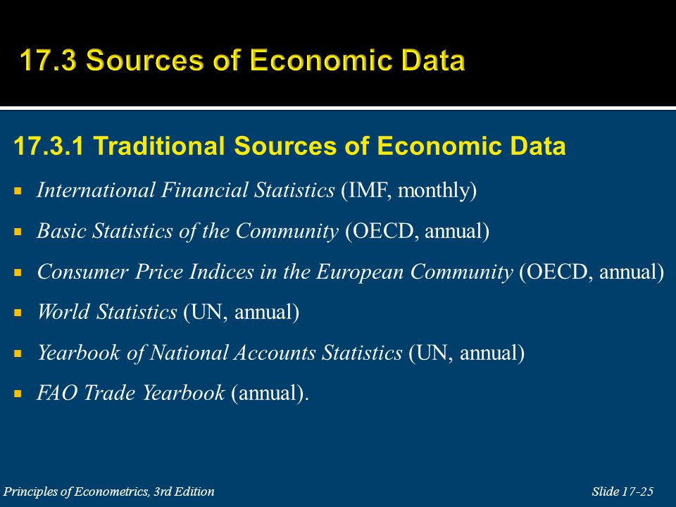17.3.1 Traditional Sources of Economic Data  International Financial Statistics (IMF, monthly)  Basic Statistics of the Community (OECD, annual)  Consumer Price Indices in the European Community (OECD, annual)  World Statistics (UN, annual)  Yearbook of National Accounts Statistics (UN, annual)  FAO Trade Yearbook (annual).