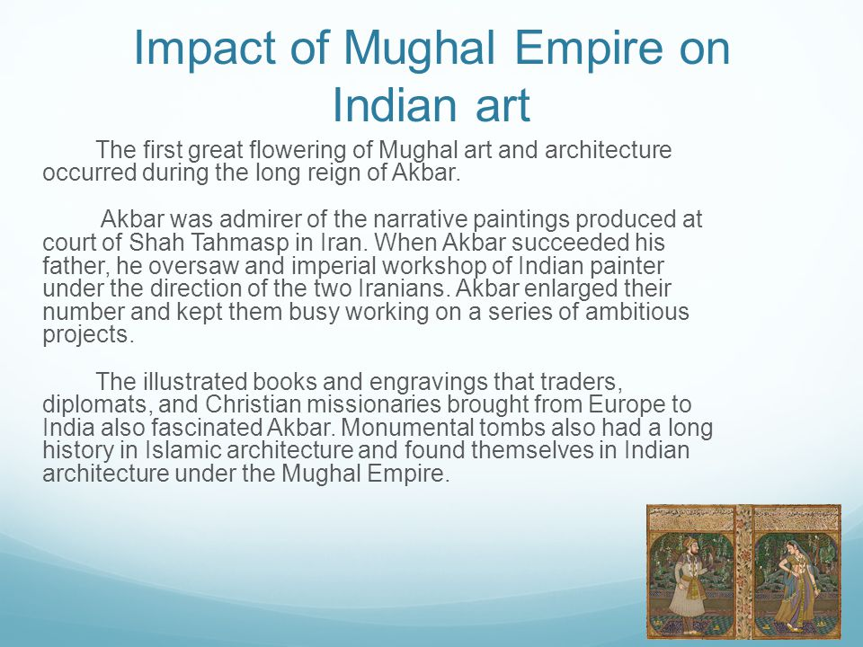 Impact of Mughal Empire on Indian art The first great flowering of Mughal art and architecture occurred during the long reign of Akbar. Akbar was admi