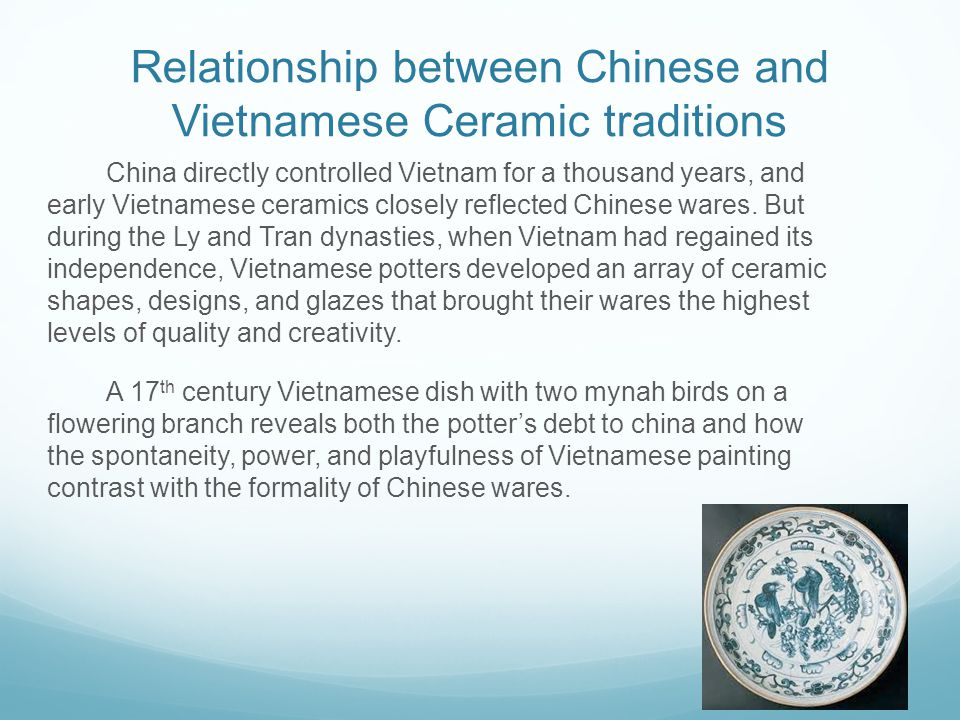 Relationship between Chinese and Vietnamese Ceramic traditions China directly controlled Vietnam for a thousand years, and early Vietnamese ceramics closely reflected Chinese wares.