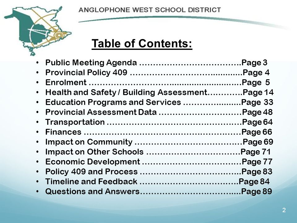 2 Table of Contents: Public Meeting Agenda ……………………………….Page 3 Provincial Policy 409 …………………………............Page 4 Enrolment …………………………............................Page 5 Health and Safety / Building Assessment………….Page 14 Education Programs and Services …………..........Page 33 Provincial Assessment Data …………………………Page 48 Transportation ………………………………………….Page 64 Finances …………………………………………………Page 66 Impact on Community …………………………………Page 69 Impact on Other Schools …………………………….Page 71 Economic Development ………………………………Page 77 Policy 409 and Process ………………………….…...Page 83 Timeline and Feedback ………………………….…..Page 84 Questions and Answers……………………………....Page 89