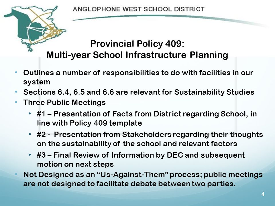 Provincial Policy 409: Multi-year School Infrastructure Planning Outlines a number of responsibilities to do with facilities in our system Sections 6.4, 6.5 and 6.6 are relevant for Sustainability Studies Three Public Meetings #1 – Presentation of Facts from District regarding School, in line with Policy 409 template #2 - Presentation from Stakeholders regarding their thoughts on the sustainability of the school and relevant factors #3 – Final Review of Information by DEC and subsequent motion on next steps Not Designed as an Us-Against-Them process; public meetings are not designed to facilitate debate between two parties.