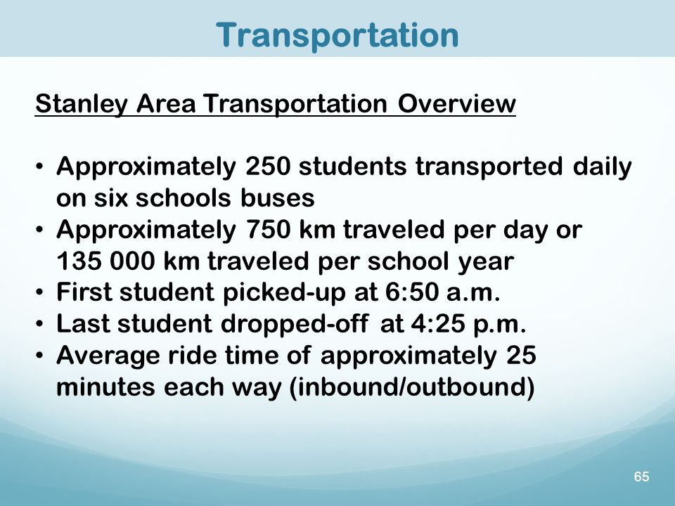 65 Transportation Stanley Area Transportation Overview Approximately 250 students transported daily on six schools buses Approximately 750 km traveled per day or 135 000 km traveled per school year First student picked-up at 6:50 a.m.