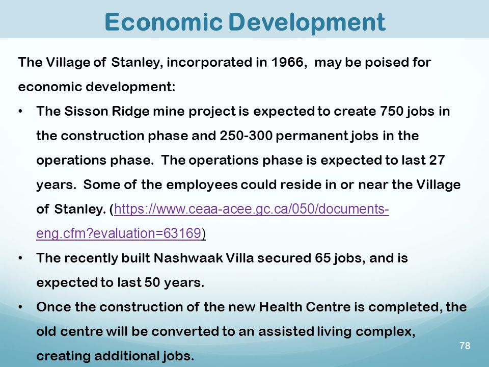 78 Economic Development The Village of Stanley, incorporated in 1966, may be poised for economic development: The Sisson Ridge mine project is expected to create 750 jobs in the construction phase and 250-300 permanent jobs in the operations phase.