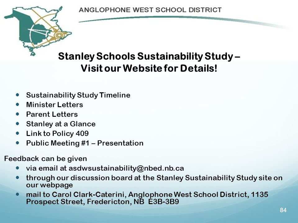 Sustainability Study Timeline Minister Letters Parent Letters Stanley at a Glance Link to Policy 409 Public Meeting #1 – Presentation Feedback can be given via email at asdwsustainability@nbed.nb.ca through our discussion board at the Stanley Sustainability Study site on our webpage mail to Carol Clark-Caterini, Anglophone West School District, 1135 Prospect Street, Fredericton, NB E3B-3B9 84 Stanley Schools Sustainability Study – Visit our Website for Details!