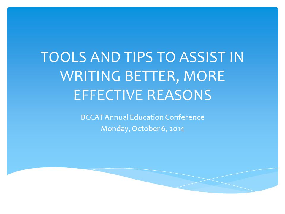TOOLS AND TIPS TO ASSIST IN WRITING BETTER, MORE EFFECTIVE REASONS BCCAT Annual Education Conference Monday, October 6, 2014