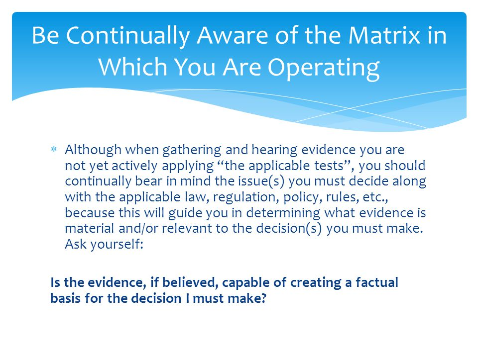 " Although when gathering and hearing evidence you are not yet actively applying ""the applicable tests"", you should continually bear in mind the issue"