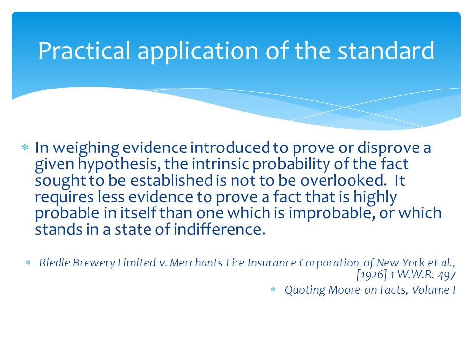  In weighing evidence introduced to prove or disprove a given hypothesis, the intrinsic probability of the fact sought to be established is not to be overlooked.
