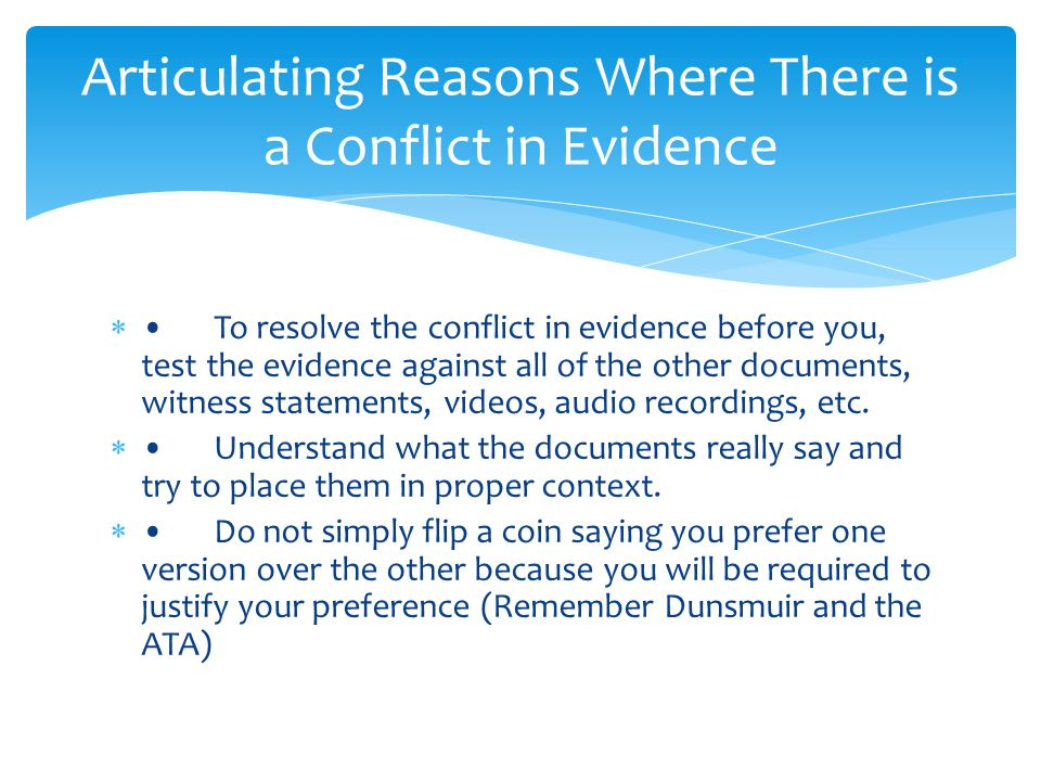 To resolve the conflict in evidence before you, test the evidence against all of the other documents, witness statements, videos, audio recordings, etc.