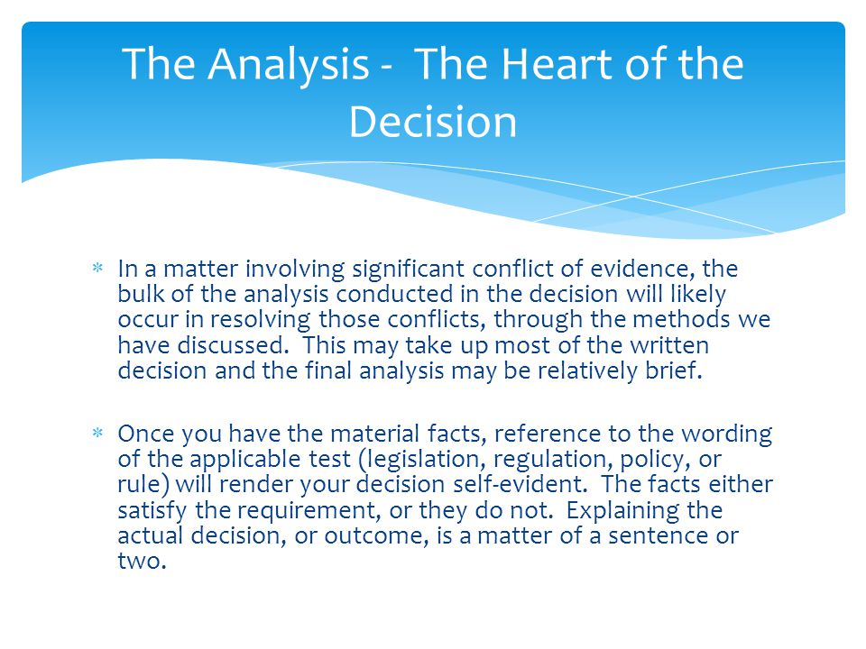  In a matter involving significant conflict of evidence, the bulk of the analysis conducted in the decision will likely occur in resolving those conflicts, through the methods we have discussed.