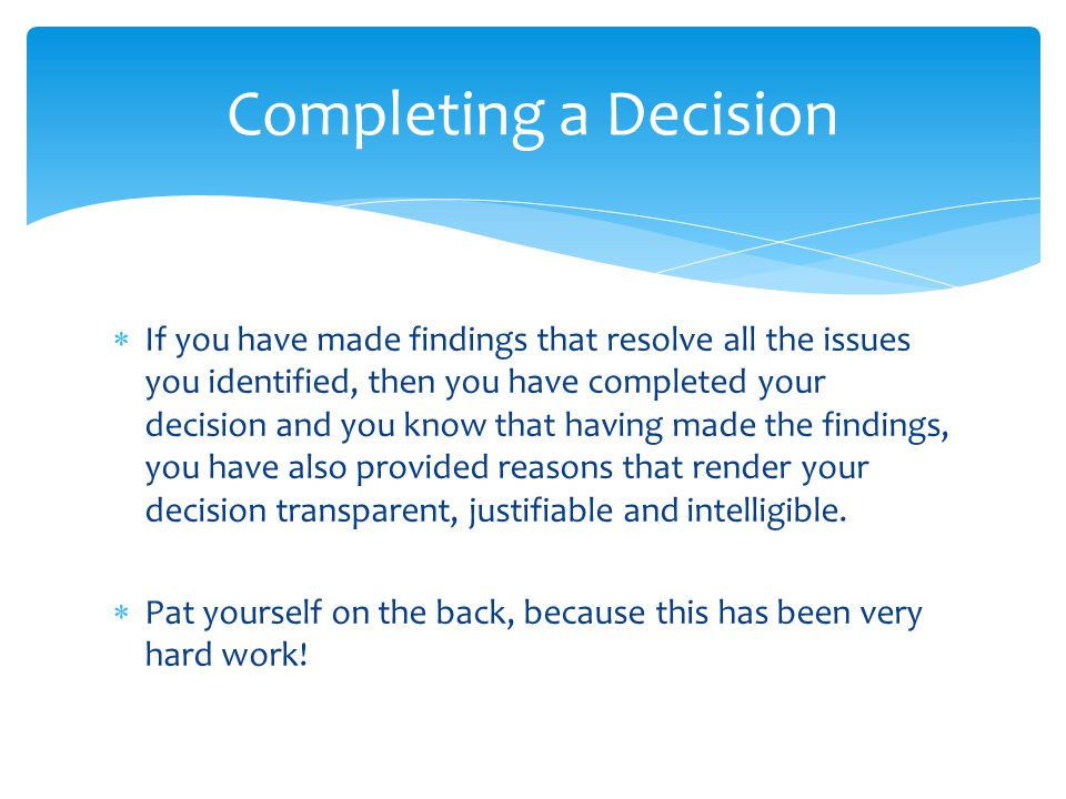  If you have made findings that resolve all the issues you identified, then you have completed your decision and you know that having made the findings, you have also provided reasons that render your decision transparent, justifiable and intelligible.