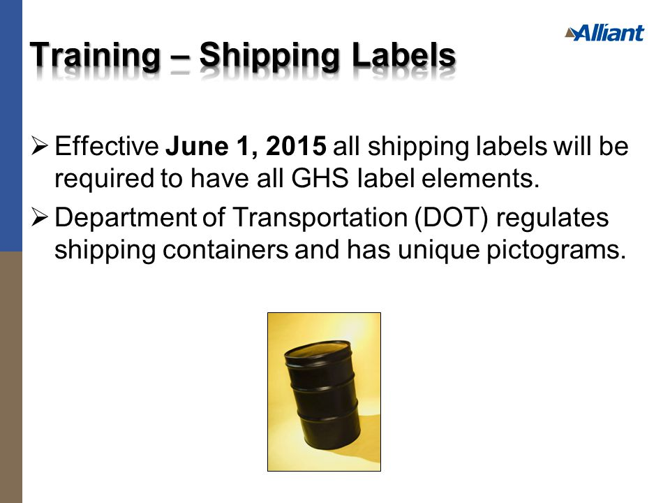  Effective June 1, 2015 all shipping labels will be required to have all GHS label elements.  Department of Transportation (DOT) regulates shipping