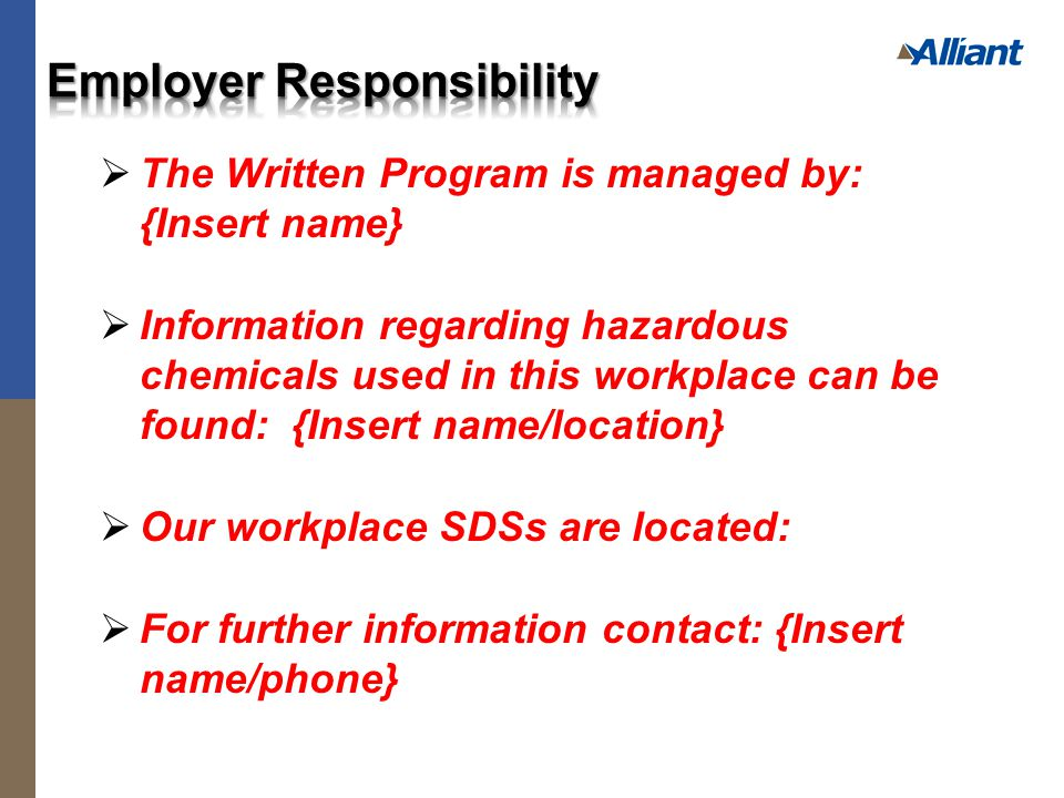  The Written Program is managed by: {Insert name}  Information regarding hazardous chemicals used in this workplace can be found: {Insert name/location}  Our workplace SDSs are located:  For further information contact: {Insert name/phone}