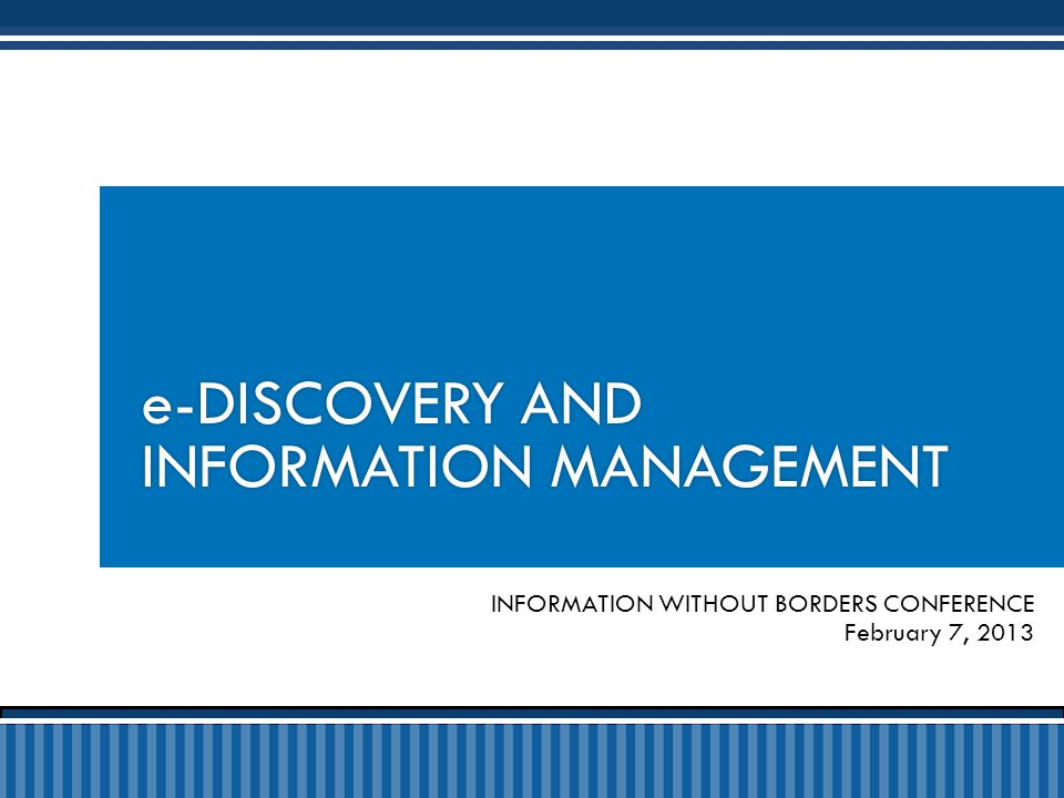 INFORMATION WITHOUT BORDERS CONFERENCE February 7, 2013 e-DISCOVERY AND INFORMATION MANAGEMENT