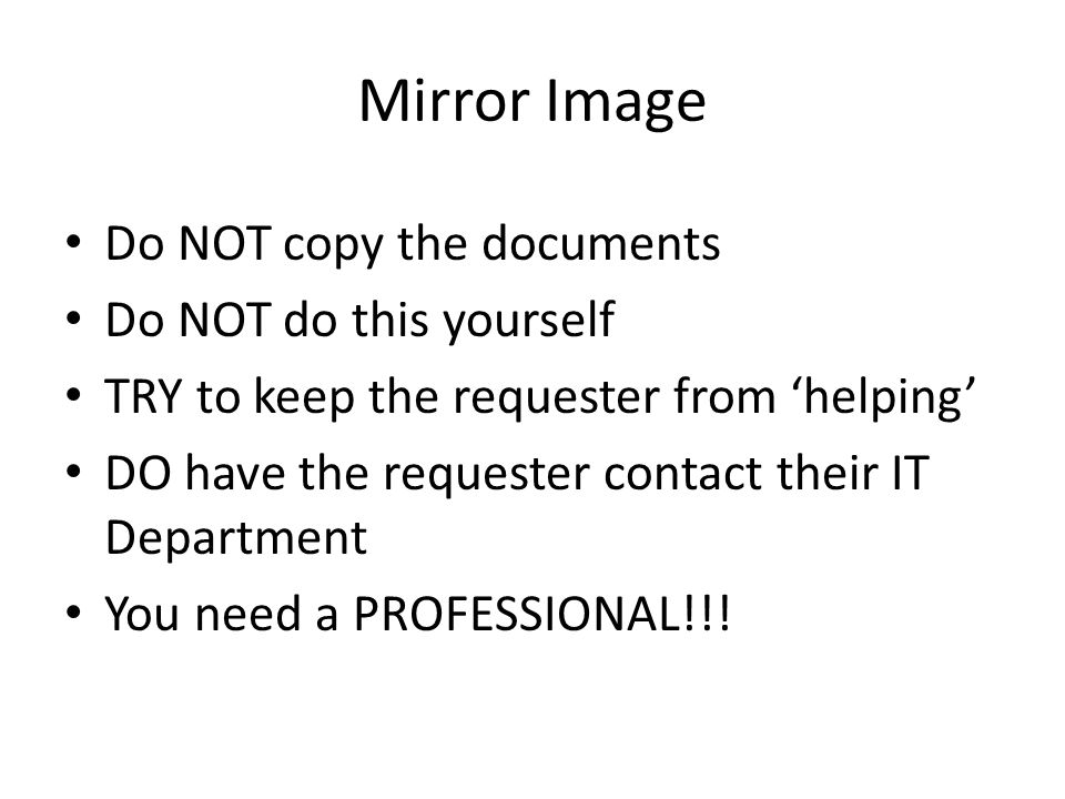 Mirror Image Do NOT copy the documents Do NOT do this yourself TRY to keep the requester from 'helping' DO have the requester contact their IT Department You need a PROFESSIONAL!!!