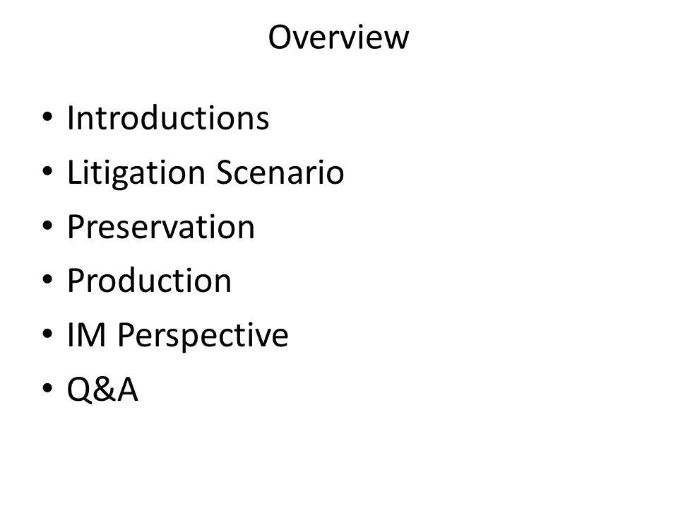 Overview Introductions Litigation Scenario Preservation Production IM Perspective Q&A