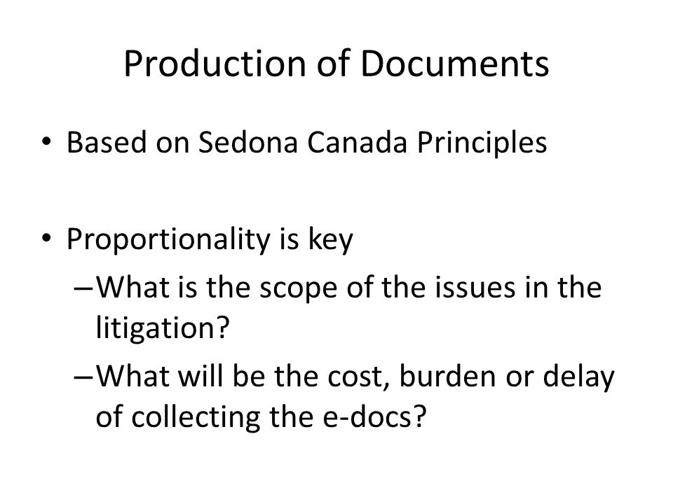Production of Documents Based on Sedona Canada Principles Proportionality is key – What is the scope of the issues in the litigation.