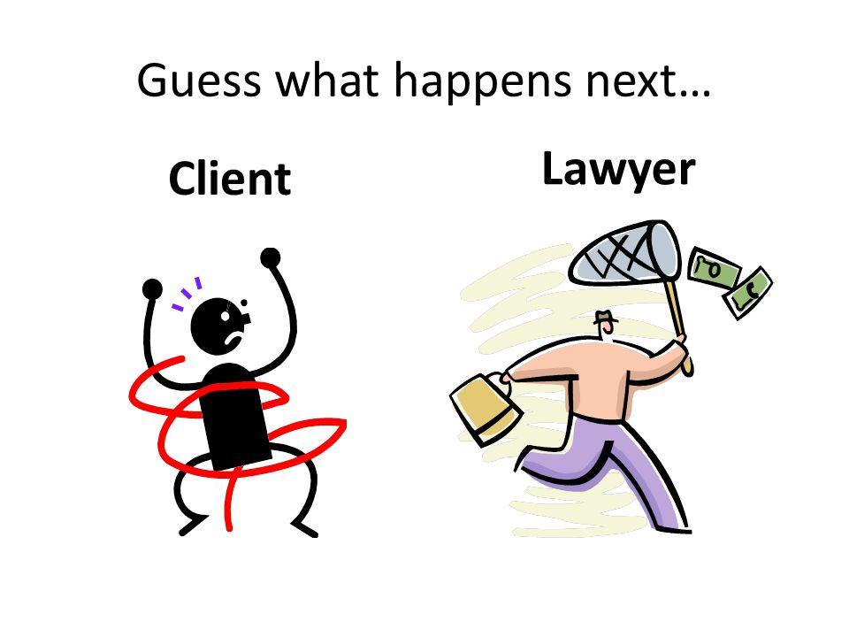 Guess what happens next… Client Lawyer
