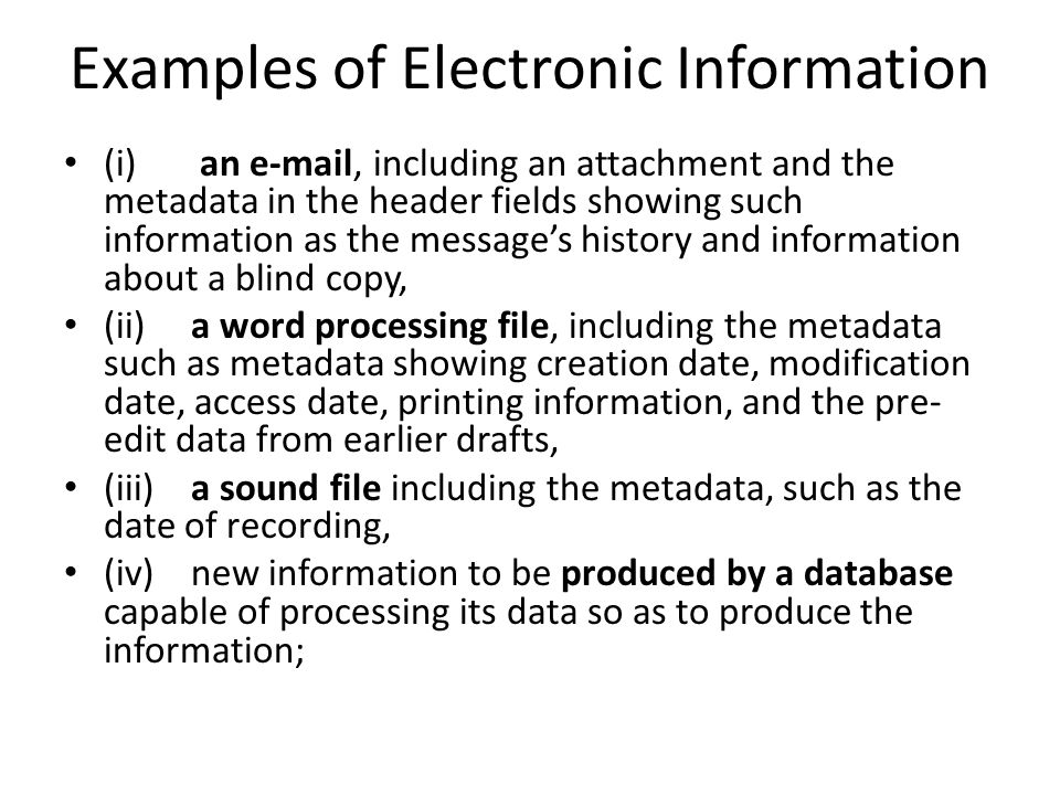 Examples of Electronic Information (i) an e-mail, including an attachment and the metadata in the header fields showing such information as the message's history and information about a blind copy, (ii) a word processing file, including the metadata such as metadata showing creation date, modification date, access date, printing information, and the pre- edit data from earlier drafts, (iii) a sound file including the metadata, such as the date of recording, (iv) new information to be produced by a database capable of processing its data so as to produce the information;