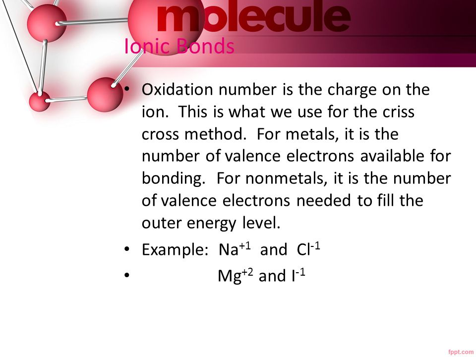 Ionic Bonds Oxidation number is the charge on the ion. This is what we use for the criss cross method. For metals, it is the number of valence electro