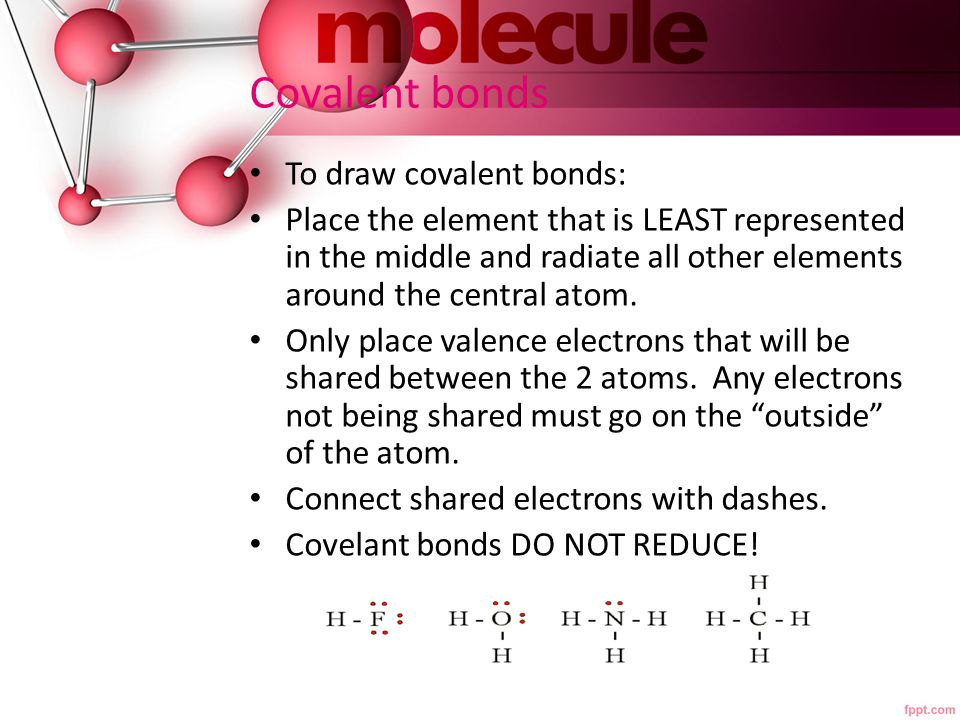 Covalent bonds To draw covalent bonds: Place the element that is LEAST represented in the middle and radiate all other elements around the central ato