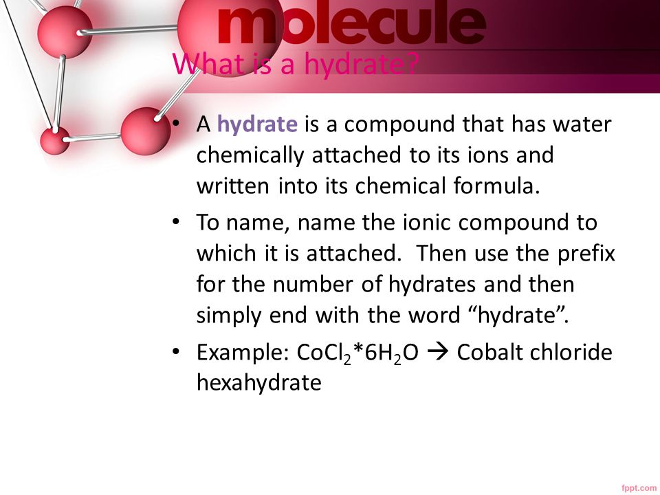 What is a hydrate? A hydrate is a compound that has water chemically attached to its ions and written into its chemical formula. To name, name the ion