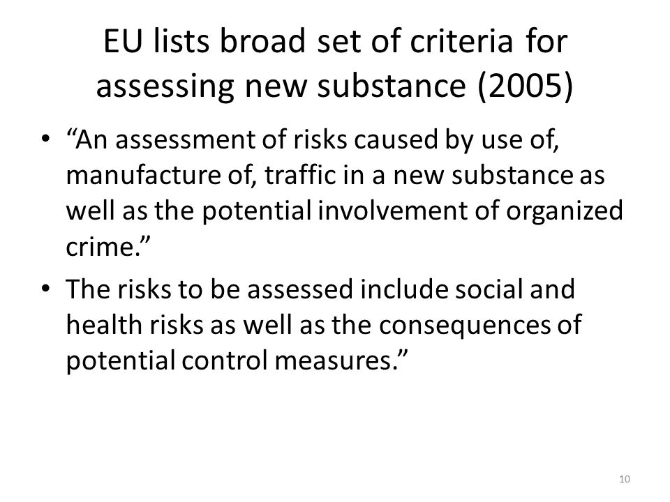 EU lists broad set of criteria for assessing new substance (2005) An assessment of risks caused by use of, manufacture of, traffic in a new substance as well as the potential involvement of organized crime. The risks to be assessed include social and health risks as well as the consequences of potential control measures. 10