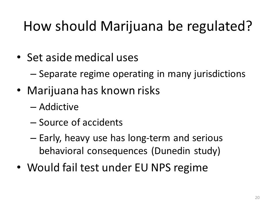 How should Marijuana be regulated? Set aside medical uses – Separate regime operating in many jurisdictions Marijuana has known risks – Addictive – So