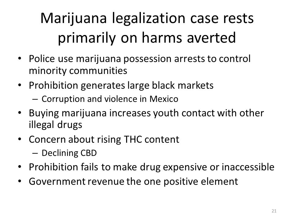 Marijuana legalization case rests primarily on harms averted Police use marijuana possession arrests to control minority communities Prohibition generates large black markets – Corruption and violence in Mexico Buying marijuana increases youth contact with other illegal drugs Concern about rising THC content – Declining CBD Prohibition fails to make drug expensive or inaccessible Government revenue the one positive element 21