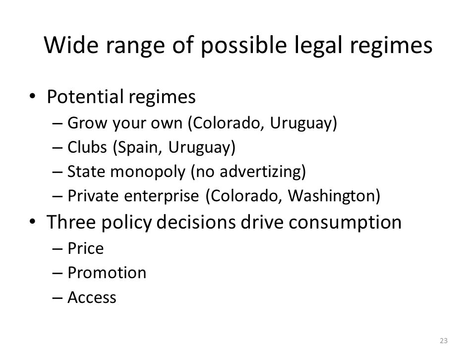 Wide range of possible legal regimes Potential regimes – Grow your own (Colorado, Uruguay) – Clubs (Spain, Uruguay) – State monopoly (no advertizing) – Private enterprise (Colorado, Washington) Three policy decisions drive consumption – Price – Promotion – Access 23