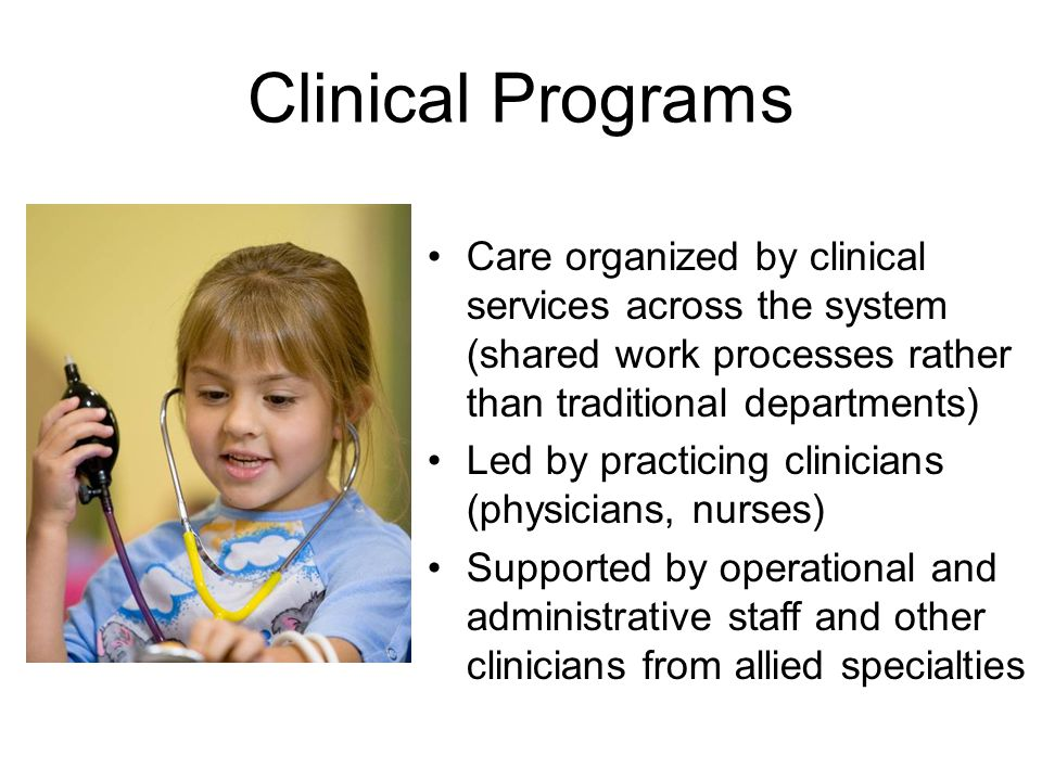 Clinical Programs Care organized by clinical services across the system (shared work processes rather than traditional departments) Led by practicing clinicians (physicians, nurses) Supported by operational and administrative staff and other clinicians from allied specialties