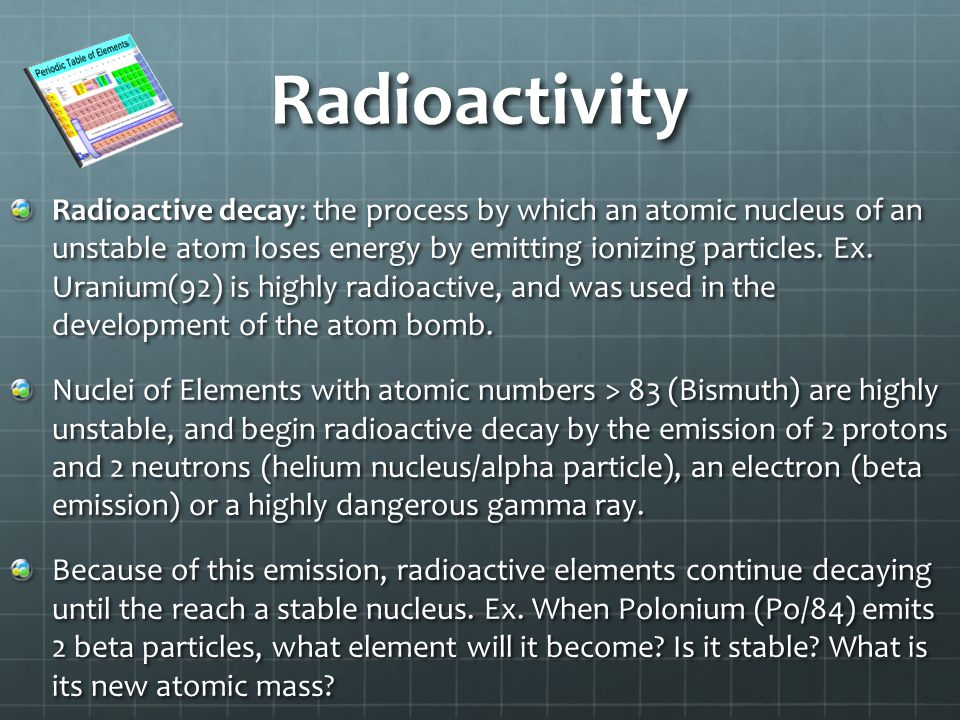 Radioactivity Radioactive decay: the process by which an atomic nucleus of an unstable atom loses energy by emitting ionizing particles.
