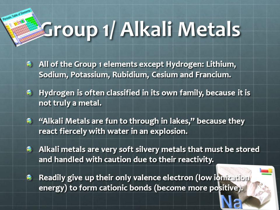 Group 1/ Alkali Metals All of the Group 1 elements except Hydrogen: Lithium, Sodium, Potassium, Rubidium, Cesium and Francium.