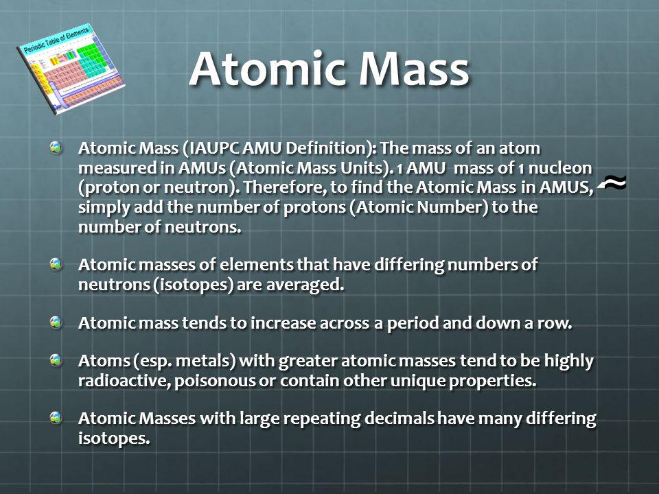 Atomic Mass Atomic Mass (IAUPC AMU Definition): The mass of an atom measured in AMUs (Atomic Mass Units).
