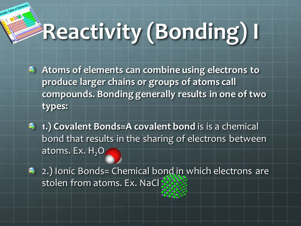 Reactivity (Bonding) I Atoms of elements can combine using electrons to produce larger chains or groups of atoms call compounds.