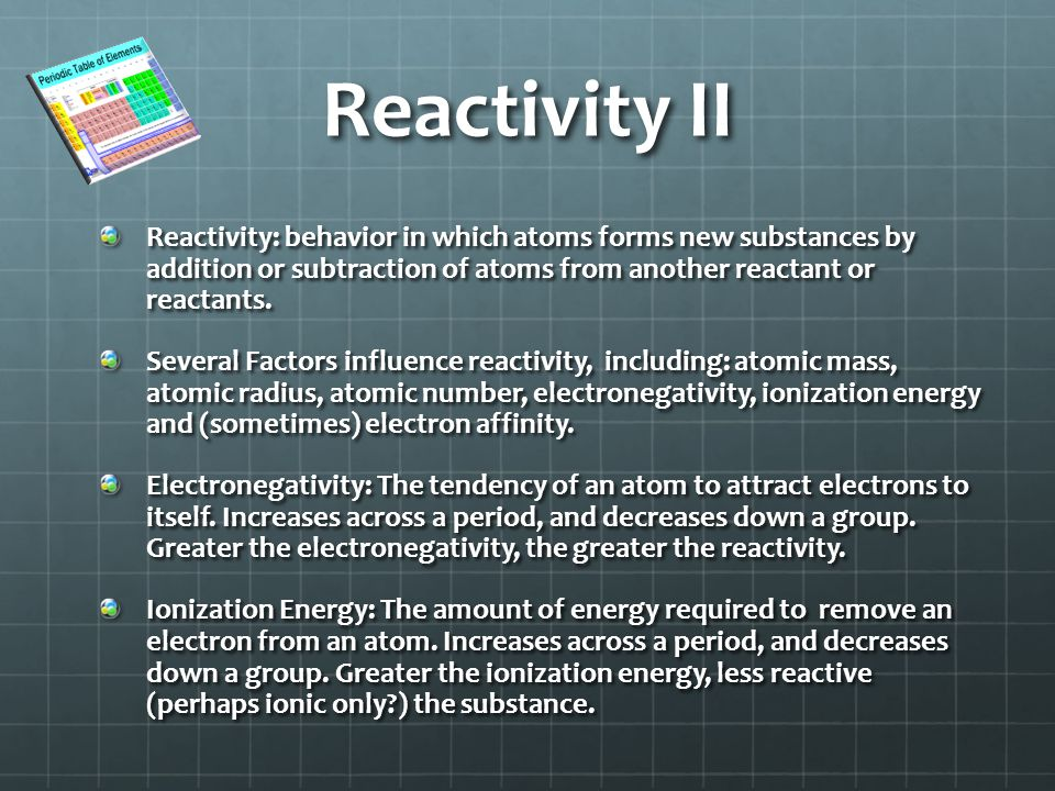 Reactivity II Reactivity: behavior in which atoms forms new substances by addition or subtraction of atoms from another reactant or reactants.