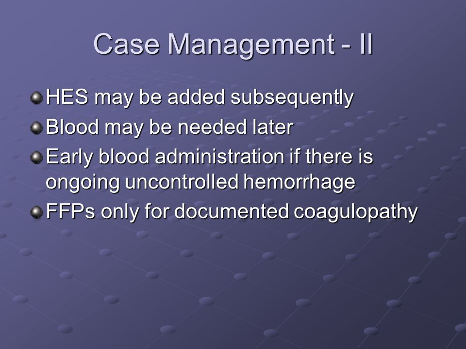 Case Management - II HES may be added subsequently Blood may be needed later Early blood administration if there is ongoing uncontrolled hemorrhage FFPs only for documented coagulopathy