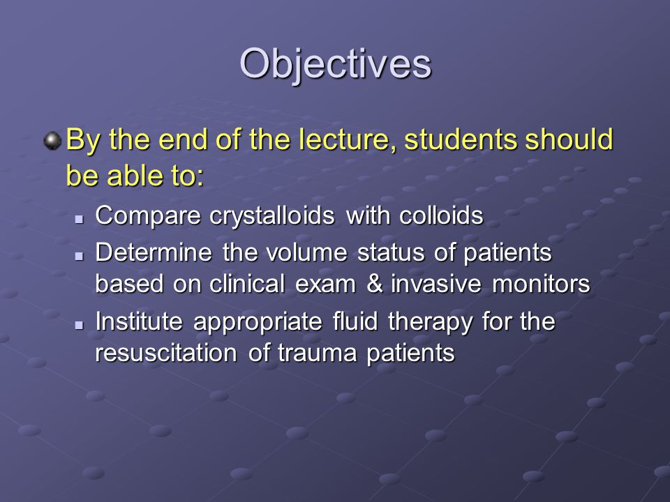 Objectives By the end of the lecture, students should be able to: Compare crystalloids with colloids Compare crystalloids with colloids Determine the volume status of patients based on clinical exam & invasive monitors Determine the volume status of patients based on clinical exam & invasive monitors Institute appropriate fluid therapy for the resuscitation of trauma patients Institute appropriate fluid therapy for the resuscitation of trauma patients