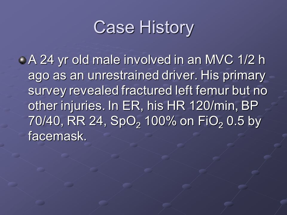 Case History A 24 yr old male involved in an MVC 1/2 h ago as an unrestrained driver.
