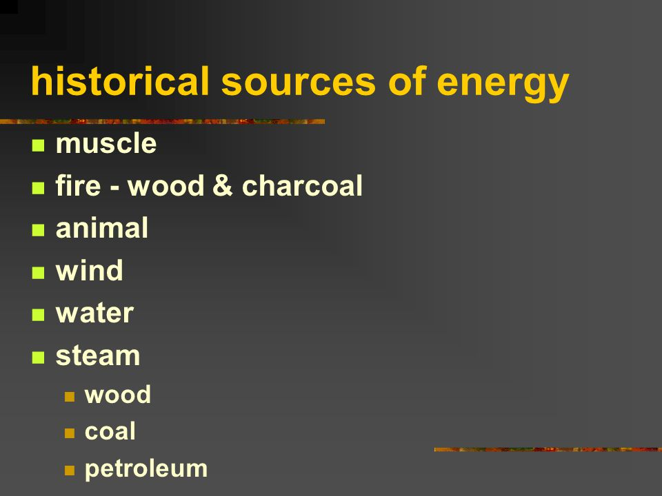 historical sources of energy muscle fire - wood & charcoal animal wind water steam wood coal petroleum