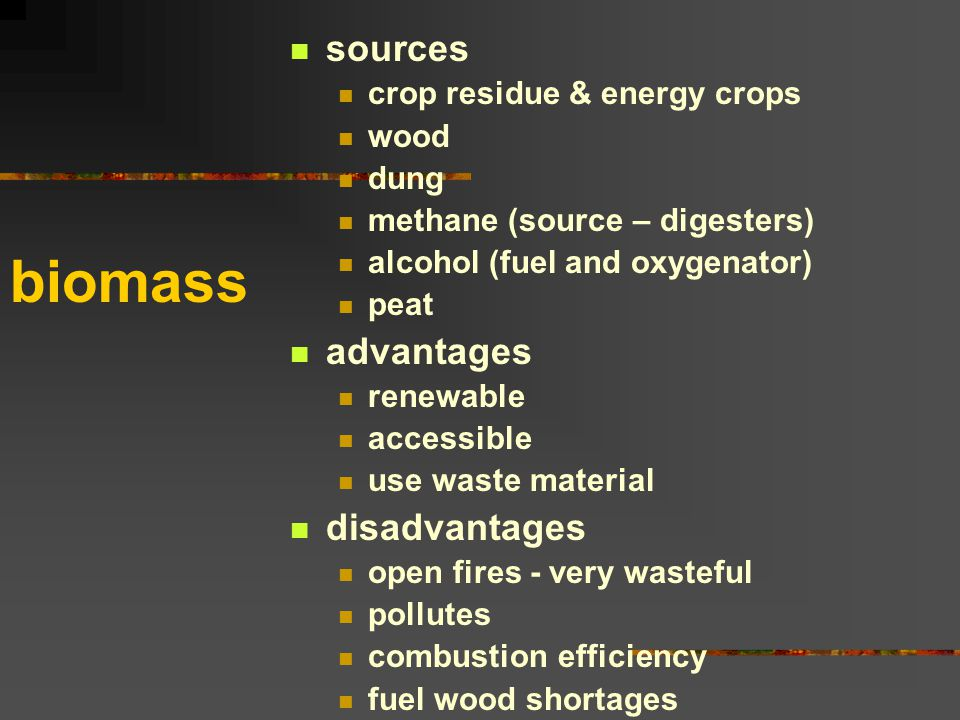biomass sources crop residue & energy crops wood dung methane (source – digesters) alcohol (fuel and oxygenator) peat advantages renewable accessible use waste material disadvantages open fires - very wasteful pollutes combustion efficiency fuel wood shortages