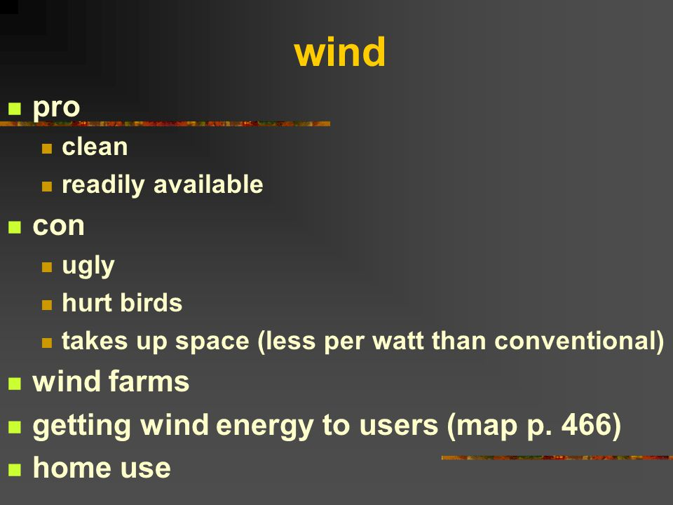 wind pro clean readily available con ugly hurt birds takes up space (less per watt than conventional) wind farms getting wind energy to users (map p.