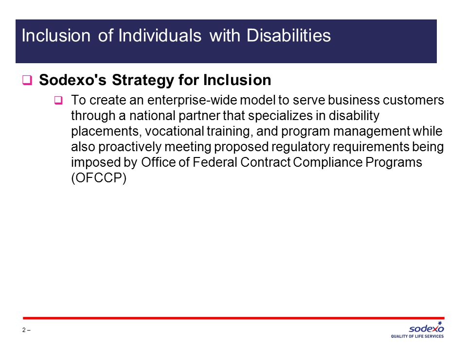  Sodexo s Strategy for Inclusion  To create an enterprise-wide model to serve business customers through a national partner that specializes in disability placements, vocational training, and program management while also proactively meeting proposed regulatory requirements being imposed by Office of Federal Contract Compliance Programs (OFCCP) 2 – Inclusion of Individuals with Disabilities